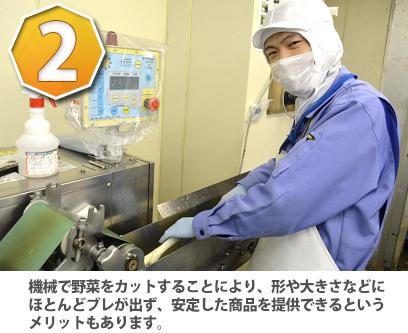 機械で野菜をカットすることにより、形や大きさなどにほとんどブレが出ず、安定した商品を提供できるというメリットもあります
