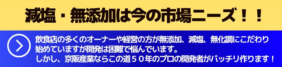 減塩・無添加は今の市場ニーズ!!飲食店の多くのオーナーや経営の方が無添加、減塩、無化調にこだわり始めていますが開発は困難で悩んでいます。しかし、京阪産業ならこの道50年のプロの開発者がバッチリ作ります!