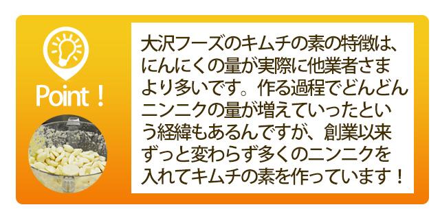 大沢フーズのキムチの素の特徴は、にんにくの量が実際に他業者さまより多いです。作る過程でどんどんニンニクの量が増えていったという経緯もあるんですが、創業以来ずっと変わらず多くのニンニクを入れてキムチの素を作っています!