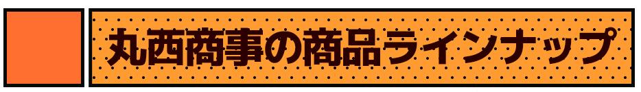 丸西商事の商品ラインナップ