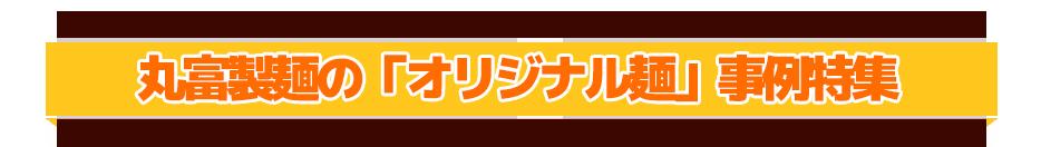 丸富製麺の「オリジナル麺」事例特集